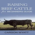 Raising Beef Cattle for Beginner's Guide | Carson Wyatt