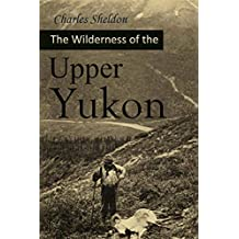 The Wilderness of the Upper Yukon: A Hunter's Explorations for Wild Sheep in Sub-arctic Mountains (1911)
