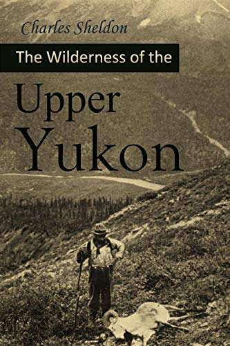 Sheldon Sheep - The Wilderness of the Upper Yukon: A Hunter's Explorations for Wild Sheep in Sub-arctic Mountains (1911)