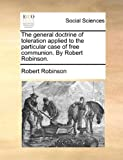 The General Doctrine of Toleration Applied to the Particular Case of Free Communion by Robert Robinson, Robert Robinson, 117041253X