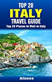 Top 20 Places to Visit in Italy - Top 20 Italy Travel Guide (Includes Rome, Naples, Turin, Bologna, Genoa, Sorrento, Verona, Palermo, Pisa, Cinque Terre, & More) (Europe Travel Series Book 34)