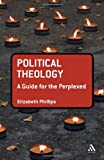 Political Theology : A Guide for the Perplexed, Phillips, Elizabeth, 0567263541