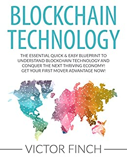 Blockchain: The Essential Quick & Easy Blueprint To Understand Blockchain Technology And Conquer The Next Thriving Economy! Get Your First Mover Advantage ... Ethereum, Bitcoin and Digital Money Book 1) by [Finch, Victor]