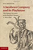 A Jacobean Company and its Playhouse: The Queen's Servants at the Red Bull Theatre (c.1605-1619)