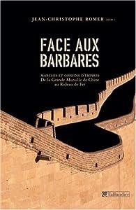 Face aux barbares. Marches et confins d'empires, de la Grande Muraille de Chine au Rideau de Fer par Jean-Christophe Romer