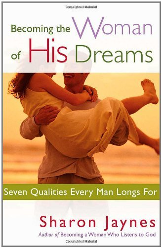 Read Online By Sharon Jaynes - Becoming the Woman of His Dreams: Seven Qualities Every Man Longs For (12.2.2004) pdf