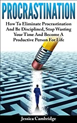 Procrastination: How To Eliminate Procrastination And Be Disciplined, Stop Wasting Your Time And Be A Productive Person For Life (How To Overcome Procrastination, ... Self Help, Motivation) (English Edition)