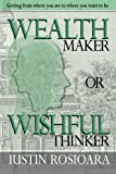 img - for Wealth Maker Or Wishful Thinker: Get From Where You Are To Where You Want To Be book / textbook / text book