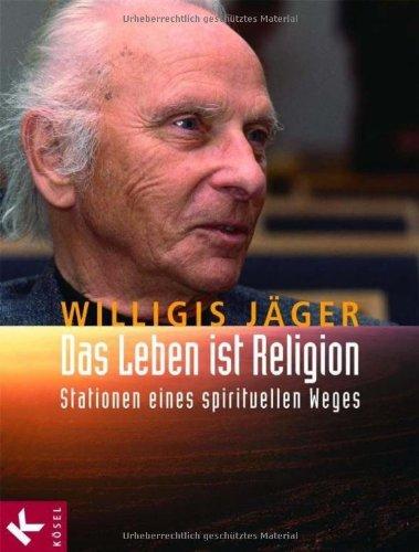 Das Leben ist Religion: Stationen eines spirituellen Weges