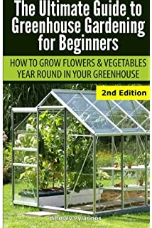 Ultimate Guide To Greenhouse Gardening For Beginners: How To Grow Flowers  And Vegetables Year