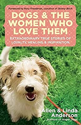 Dogs and the Women Who Love Them: Extraordinary True Stories of Loyalty, Healing, and Inspiration by New World Library