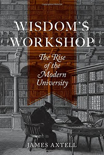 Wisdom's Workshop: The Rise of the Modern University (The William G. Bowen Memorial Series in Higher Education)
