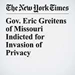 Gov. Eric Greitens of Missouri Indicted for Invasion of Privacy | Mitch Smith,John Eligon