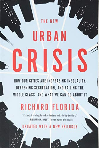 The New Urban Crisis: How Our Cities Are Increasing Inequality, Deepening Segregation, and Failing the Middle Class-and What We Can Do About It (Richard Florida The Rise Of The Creative Class)