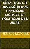 Essai sur la régénération physique, morale et politique des Juifs (French Edition)