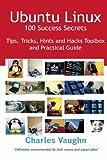 Ubuntu Linux 100 Success Secrets, Tips, Tricks, Hints and Hacks Toolbox and Practical Guide, Charles Vaughn, 1921573384