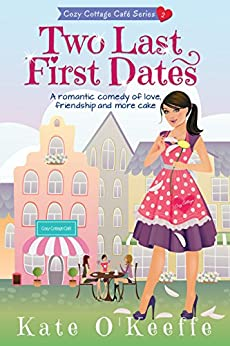 Two Last First Dates: A romantic comedy of love, friendship and more cake (Cozy Cottage Café Book 2) by [O'Keeffe, Kate]