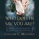 Who Does He Say You Are?: Women Transformed by Christ in the Gospels | Colleen C. Mitchell