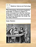 The Chronology of Ancient Kingdoms Amended to Which Is Prefix'D, a Short Chronicle from the First Memory of Things in Europe, to the Conquest of Pers, Isaac Newton, 1170417507