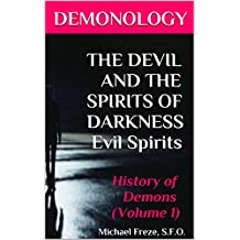 DEMONOLOGY THE DEVIL AND THE SPIRITS OF DARKNESS Evil Spirits: History of Demons (Volume 1) (The Demonology Series)