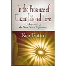 In the Presence of Unconditional Love: Understanding the Near Death Experience