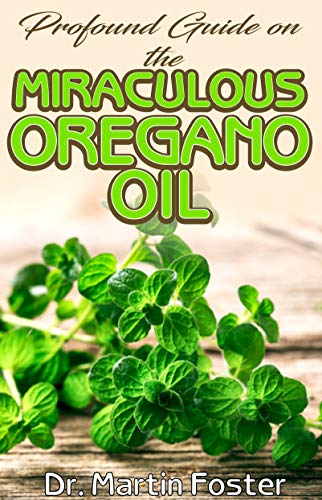 Profound guide on the Miraculous Oregano oil: Encyclopedic guide on all there is to Know about Oregano Oil
