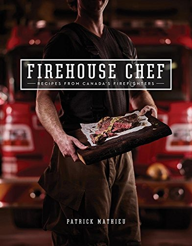 Firehouse Chef: Favourite Recipes from Canada's Firefighters by Patrick Mathieu