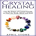 Crystal Healing: Use the Power Crystal Healing to Heal the Body, Mind and Soul - April Stone - Spirituality, Volume 4 Audiobook by April Stone Narrated by Tanya Brown