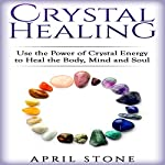Crystal Healing: Use the Power Crystal Healing to Heal the Body, Mind and Soul - April Stone - Spirituality, Volume 4 | April Stone