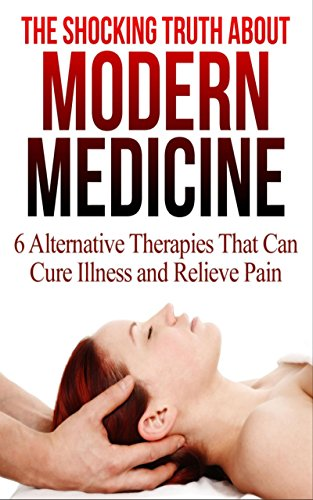 The Shocking Truth About Modern Medicine: 6 Alternative Therapies that Will Cure Your Illnesses and Relieve Pain