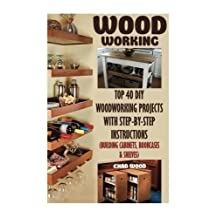 Woodworking: Top 40 DIY Woodworking Projects With Step-by-Step Instructions (Building Cabinets, Bookcases & Shelves)
