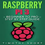 Raspberry Pi 3: Beginner to Pro: Step by Step Guide  | Timothy Short