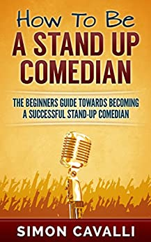 How To Be A Stand Up Comedian - How To Do Stand Up?: The Beginners Guide Towards Becoming A Successful Stand-up Comedian (Stand Up Comedian, How To Do Stand Up, How To Be A Stand Up Comedian) by [Cavalli, Simon]