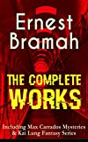 The Complete Works of Ernest Bramah (Including Max Carrados Mysteries & Kai Lung Fantasy Series): The Secret of the League, The Coin of Dionysius, The ... Tower, The Missing Witness Sensation…