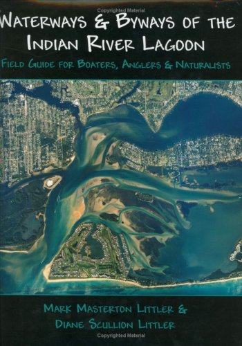 Waterways And Byways of the Indian River Lagoon: Field Guide for Boaters, Anglers & Naturalists