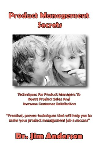 Product Management Secrets: Techniques For Product Managers To Boost Product Sales And Increase Customer Satisfaction