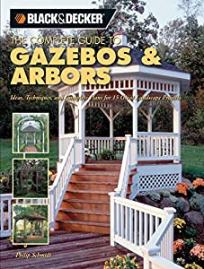 Black & Decker The Complete Guide to Gazebos & Arbors: Ideas, Techniques and Complete Plans for 15 Great Landscape Projects (Black & Decker Complete Guide)