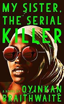 My Sister, the Serial Killer: A Novel by [Braithwaite, Oyinkan]