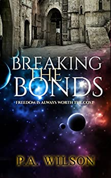 Breaking The Bonds: A Science Fiction Rebellion Novel by [Wilson, P.A.]