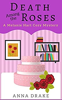 Death Among the Roses: A Melanie Hart Mystery (Melanie Hart Mysteries Book 1) by [Drake, Anna]