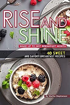 Rise and Shine: Wake Up to Hot Breakfast Month - 40 Sweet and Savory Breakfast Recipes by [Stephenson, Martha]