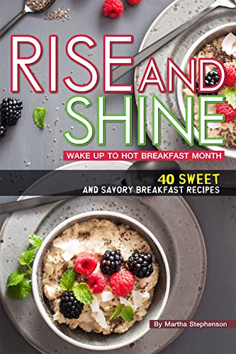 Rise and Shine: Wake Up to Hot Breakfast Month - 40 Sweet and Savory Breakfast Recipes by Martha Stephenson