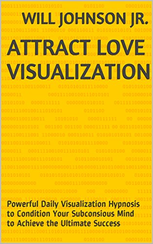 Attract Love Visualization: Powerful Daily Visualization Hypnosis to Condition Your Subconsious Mind to Achieve the Ultimate Success