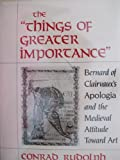 The Things of Greater Importance : Bernard of Clairvaux's Apologia and the Medieval Attitude Toward Art, Rudolph, Conrad, 0812281810