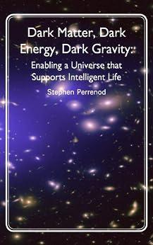 Dark Matter, Dark Energy, Dark Gravity: Enabling a Universe that Supports Intelligent Life by [Perrenod, Stephen]