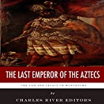 The Last Emperor of the Aztecs: The Life and Legacy of Montezuma |  Charles River Editors