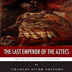 The Last Emperor of the Aztecs: The Life and Legacy of Montezuma