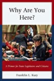 Why Are You Here? : A Primer for State Legislators and Citizens, Kury, Franklin L., 0761864628