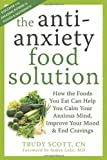 The Antianxiety Food Solution: How the Foods You Eat Can Help You Calm Your Anxious Mind, Improve Your Mood, and End Cravings, Trudy Scott, 1572249250