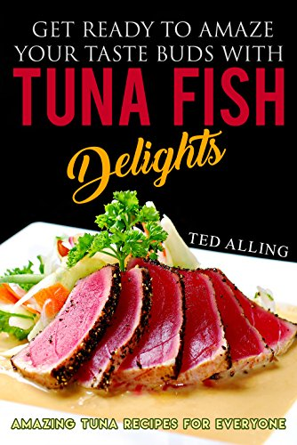 Get Ready to Amaze Your Taste Buds with Tuna Fish Delights: Amazing Tuna Recipes for Everyone (Tuna Greater)